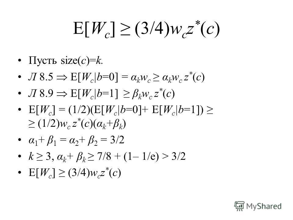 E[W c ] (3/4)w c z * (c) Пусть size(c)=k. Л 8.5 E[W c |b=0] = α k w c α k w c z * (c) Л 8.9 E[W c |b=1] β k w c z * (c) E[W c ] = (1/2)(E[W c |b=0]+ E[W c |b=1]) (1/2)w c z * (c)(α k +β k ) α 1 + β 1 = α 2 + β 2 = 3/2 k 3, α k + β k 7/8 + (1– 1/e) >