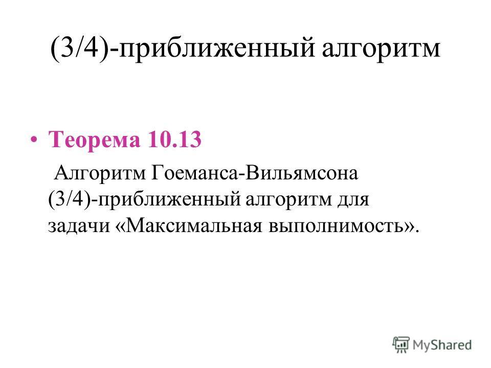 (3/4)-приближенный алгоритм Теорема 10.13 Алгоритм Гоеманса-Вильямсона (3/4)-приближенный алгоритм для задачи «Максимальная выполнимость».