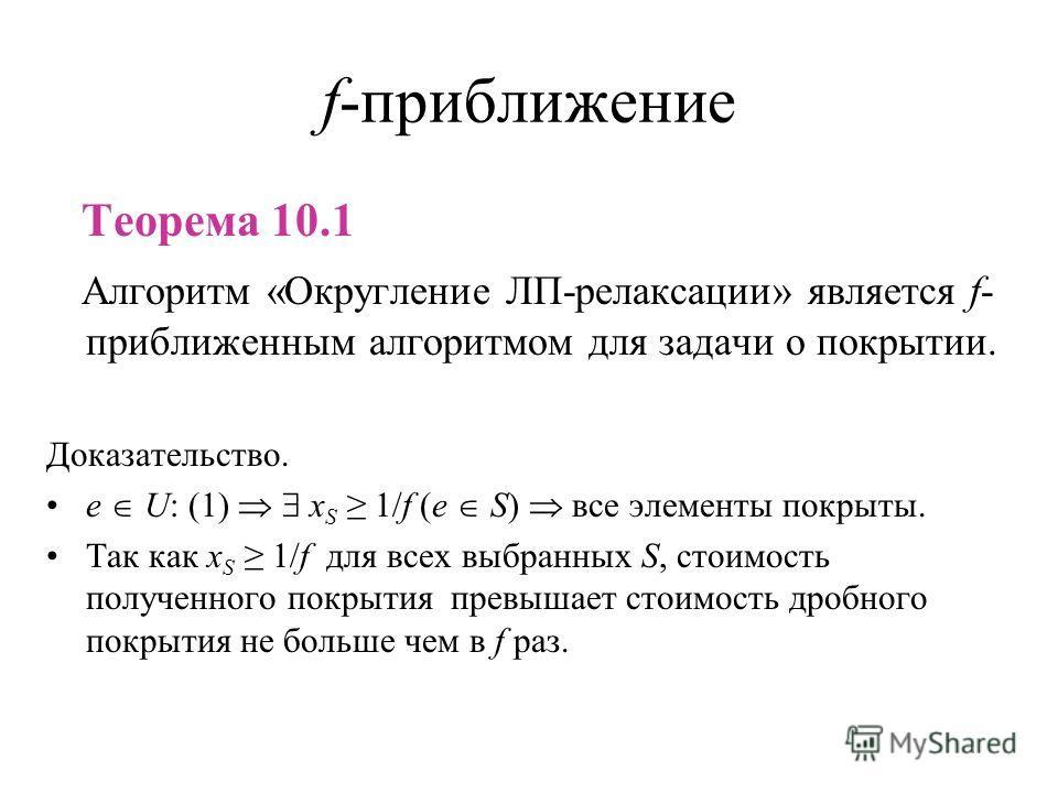 f-приближение Теорема 10.1 Алгоритм «Округление ЛП-релаксации» является f- приближенным алгоритмом для задачи о покрытии. Доказательство. e U: (1) x S 1/f (e S) все элементы покрыты. Так как x S 1/f для всех выбранных S, стоимость полученного покрыти