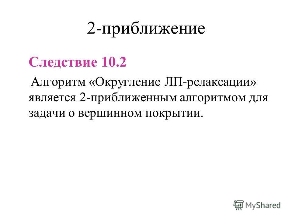 2-приближение Следствие 10.2 Алгоритм «Округление ЛП-релаксации» является 2-приближенным алгоритмом для задачи о вершинном покрытии.