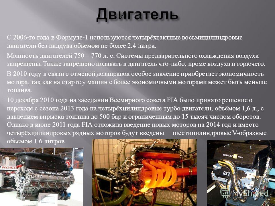 C 2006- го года в Формуле -1 используются четырёхтактные восьмицилиндровые двигатели без наддува объёмом не более 2,4 литра. Мощность двигателей 750770 л. с. Системы предварительного охлаждения воздуха запрещены. Также запрещено подавать в двигатель
