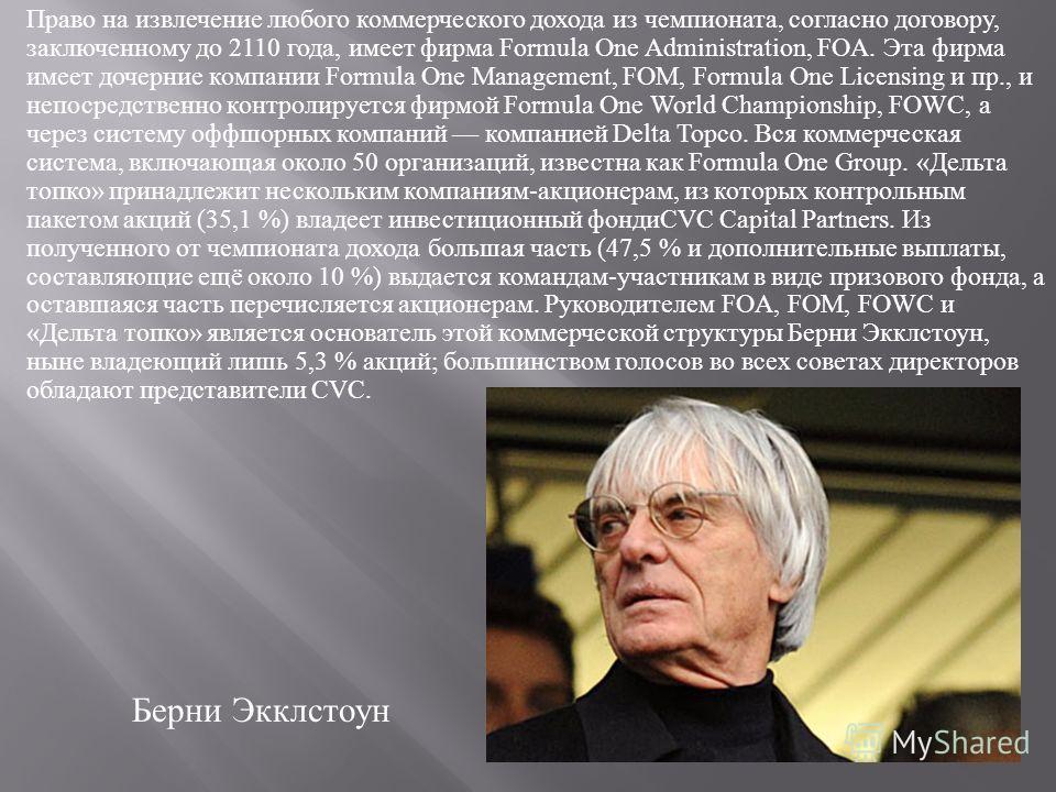 Право на извлечение любого коммерческого дохода из чемпионата, согласно договору, заключенному до 2110 года, имеет фирма Formula One Administration, FOA. Эта фирма имеет дочерние компании Formula One Management, FOM, Formula One Licensing и пр., и не