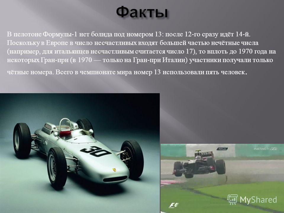 В пелотоне Формулы -1 нет болида под номером 13: после 12- го сразу идёт 14- й. Поскольку в Европе в число несчастливых входят большей частью нечётные числа ( например, для итальянцев несчастливым считается число 17), то вплоть до 1970 года на некото