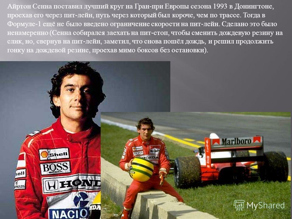 Айртон Сенна поставил лучший круг на Гран - при Европы сезона 1993 в Донингтоне, проехав его через пит - лейн, путь через который был короче, чем по трассе. Тогда в Формуле -1 ещё не было введено ограничение скорости на пит - лейн. Сделано это было н