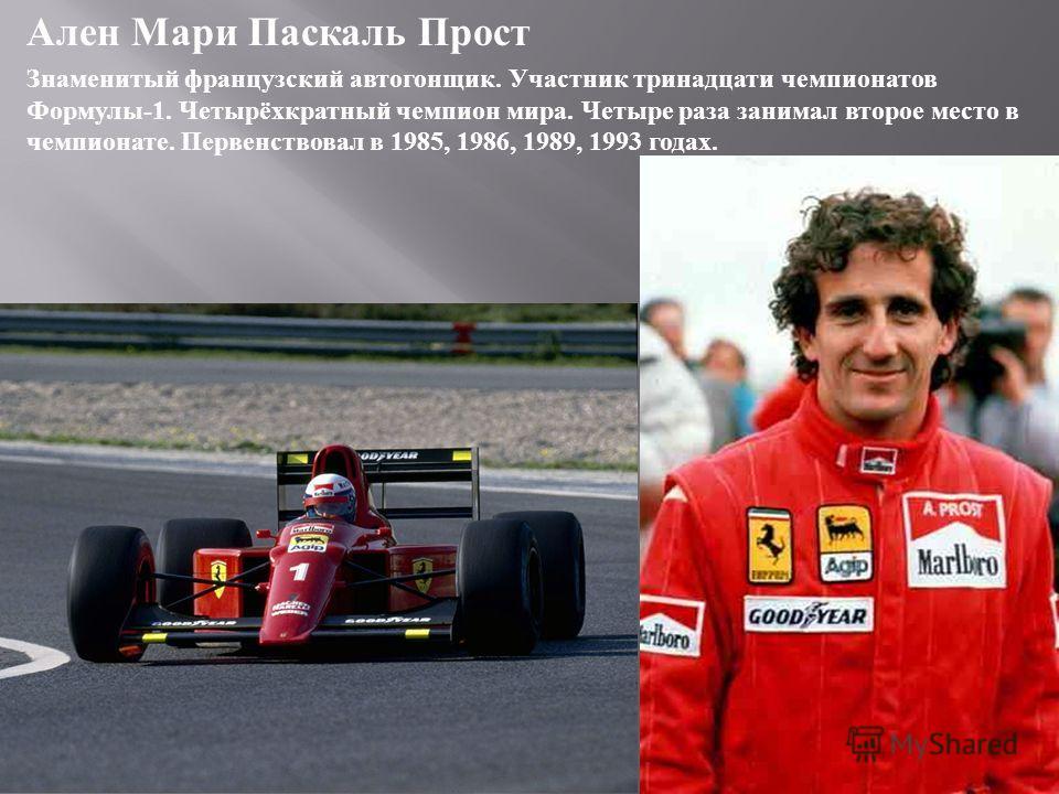 Ален Мари Паскаль Прост Знаменитый французский автогонщик. Участник тринадцати чемпионатов Формулы -1. Четырёхкратный чемпион мира. Четыре раза занимал второе место в чемпионате. Первенствовал в 1985, 1986, 1989, 1993 годах.