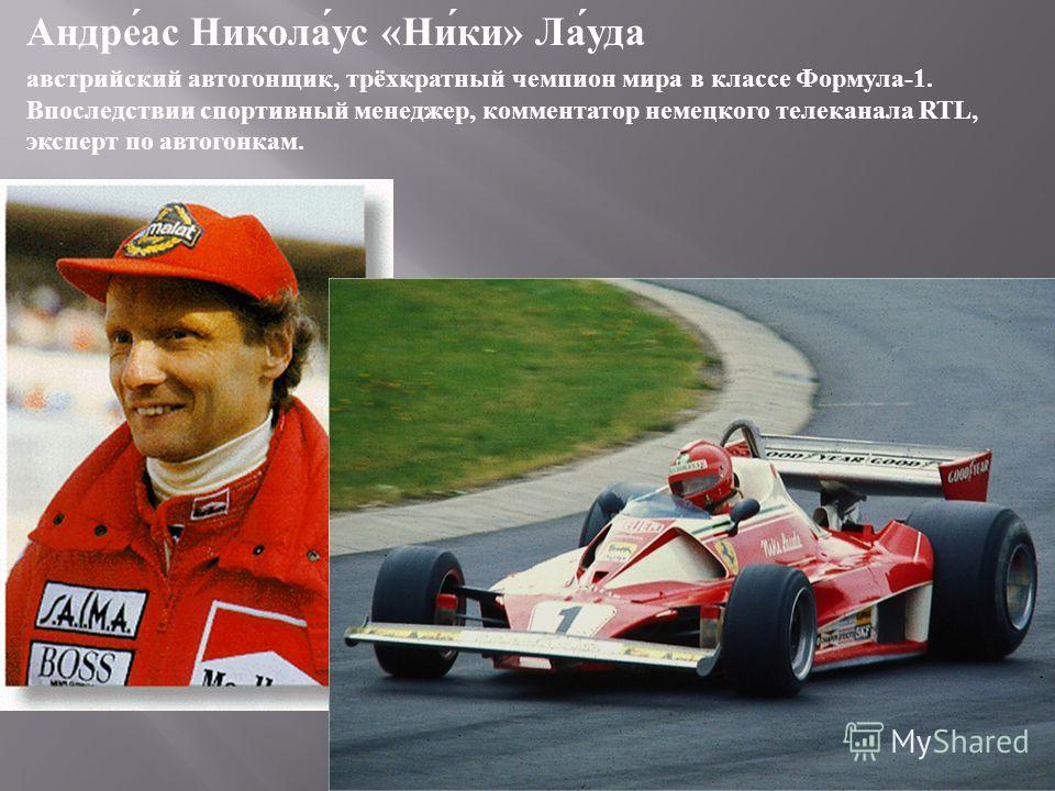 Андреас Николаус « Ники » Лауда австрийский автогонщик, трёхкратный чемпион мира в классе Формула -1. Впоследствии спортивный менеджер, комментатор немецкого телеканала RTL, эксперт по автогонкам.