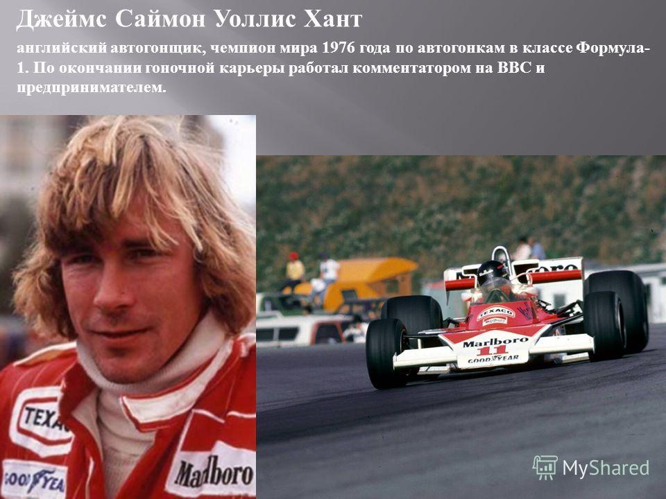 Джеймс Саймон Уоллис Хант английский автогонщик, чемпион мира 1976 года по автогонкам в классе Формула - 1. По окончании гоночной карьеры работал комментатором на BBC и предпринимателем.