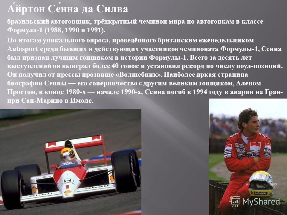 Айртон Сенна да Силва бразильский автогонщик, трёхкратный чемпион мира по автогонкам в классе Формула -1 (1988, 1990 и 1991). По итогам уникального опроса, проведённого британским еженедельником Autosport среди бывших и действующих участников чемпион