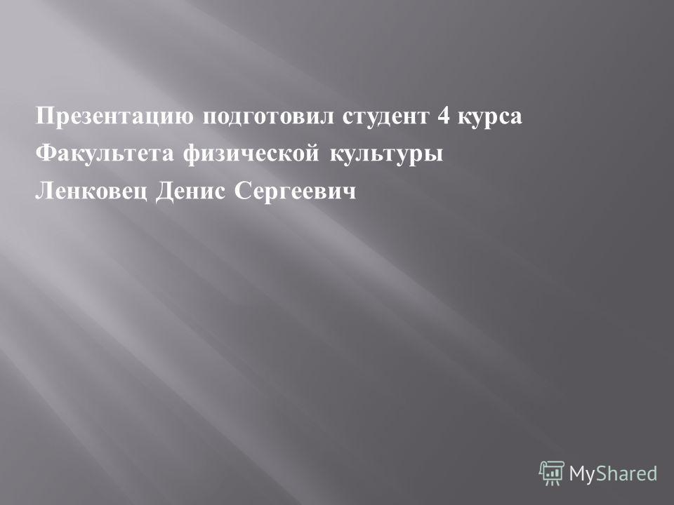 Презентацию подготовил студент 4 курса Факультета физической культуры Ленковец Денис Сергеевич