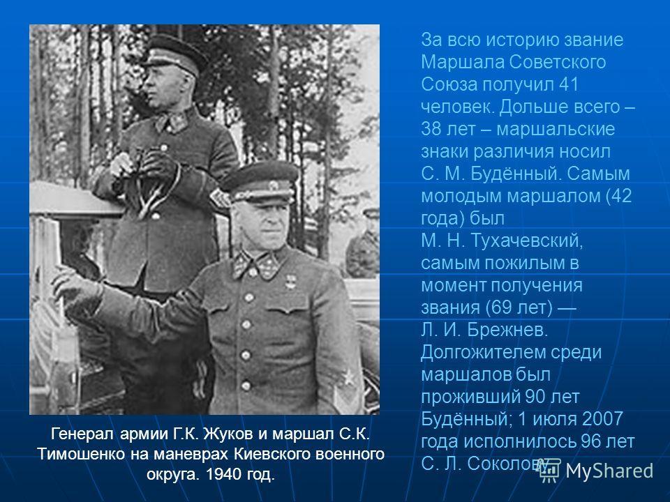 Генерал армии Г.К. Жуков и маршал С.К. Тимошенко на маневрах Киевского военного округа. 1940 год. За всю историю звание Маршала Советского Союза получил 41 человек. Дольше всего – 38 лет – маршальские знаки различия носил С. М. Будённый. Самым молоды