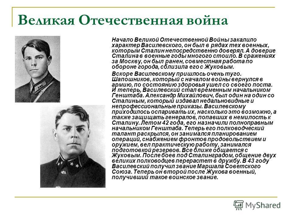Великая Отечественная война Начало Великой Отечественной Войны закалило характер Василевского, он был в рядах тех военных, которым Сталин непосредственно доверял. А доверие Сталина в военные годы многого стоило. В сражениях за Москву, он был ранен, с