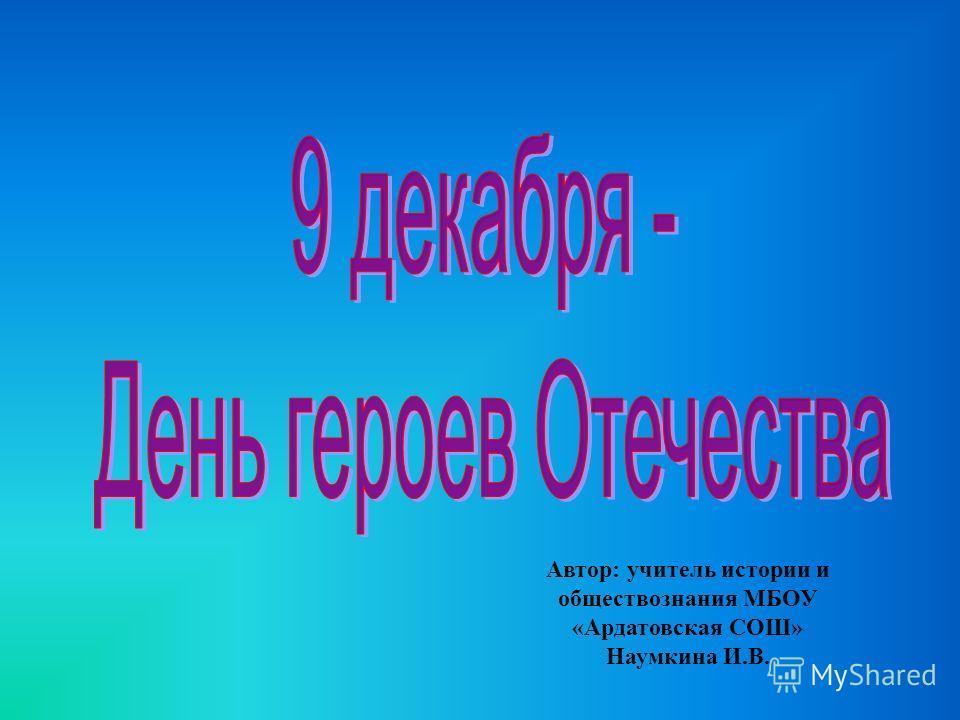 Автор: учитель истории и обществознания МБОУ «Ардатовская СОШ» Наумкина И.В.