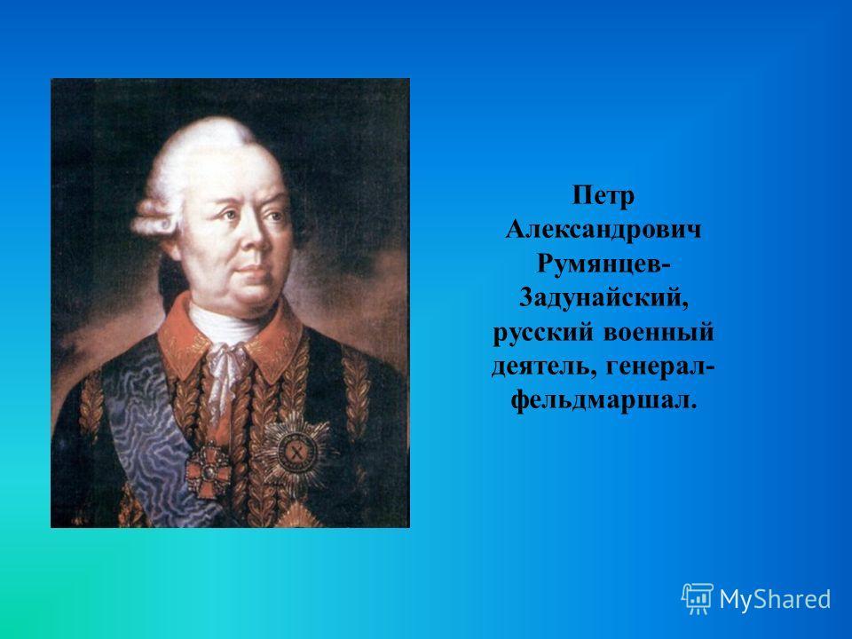 Петр Александрович Румянцев- 3адунайский, русский военный деятель, генерал- фельдмаршал.
