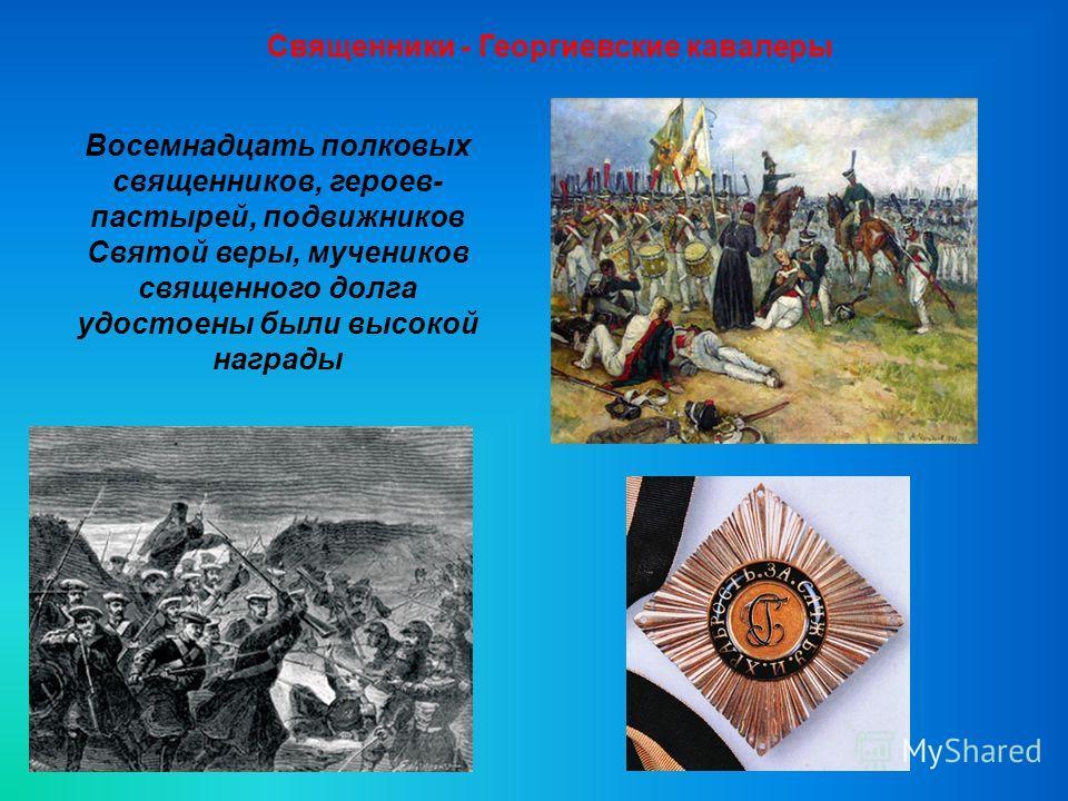 Священники - Георгиевские кавалеры Восемнадцать полковых священников, героев- пастырей, подвижников Святой веры, мучеников священного долга удостоены были высокой награды