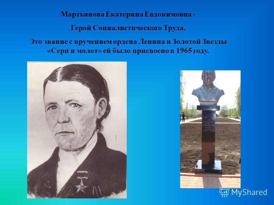 Мартьянова Екатерина Евдокимовна - Герой Социалистического Труда. Это звание с вручением ордена Ленина и Золотой Звезды «Серп и молот» ей было присвоено в 1965 году.
