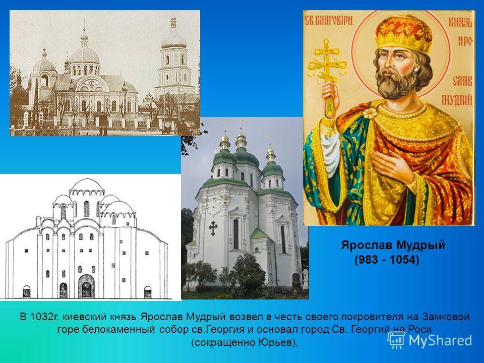 Ярослав Мудрый (983 - 1054) В 1032г. киевский князь Ярослав Мудрый возвел в честь своего покровителя на Замковой горе белокаменный собор св.Георгия и основал город Св. Георгий на Роси (сокращенно Юрьев).