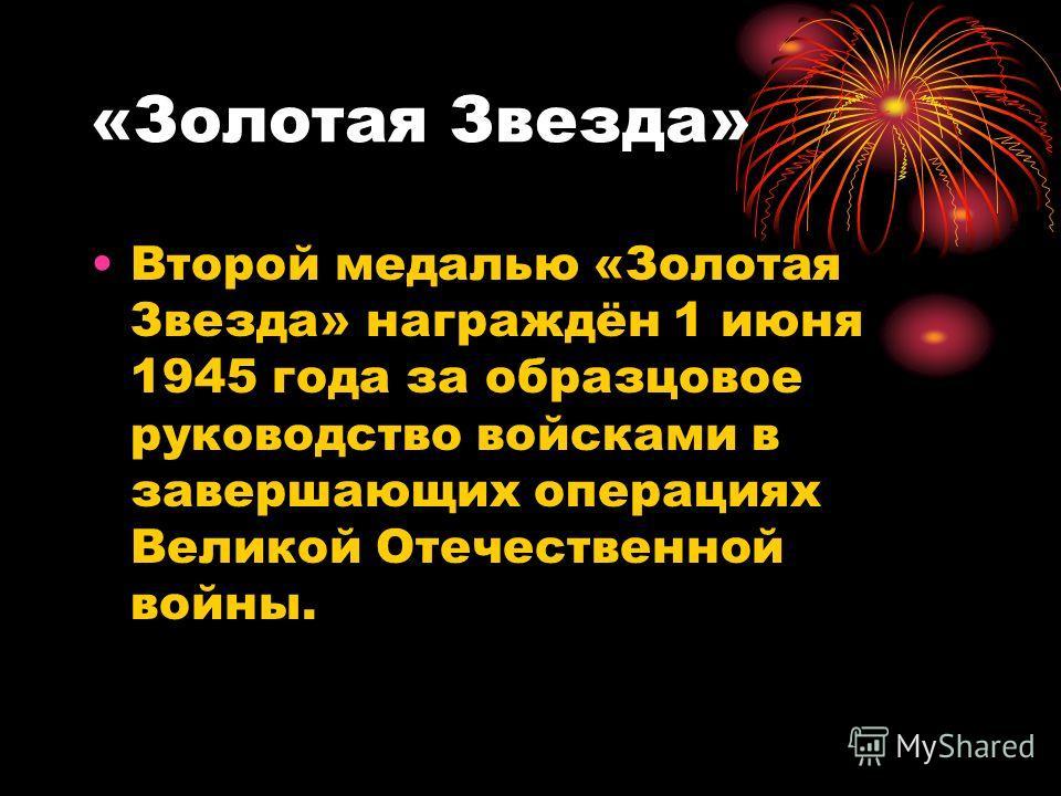 «Золотая Звезда» Второй медалью «Золотая Звезда» награждён 1 июня 1945 года за образцовое руководство войсками в завершающих операциях Великой Отечественной войны.