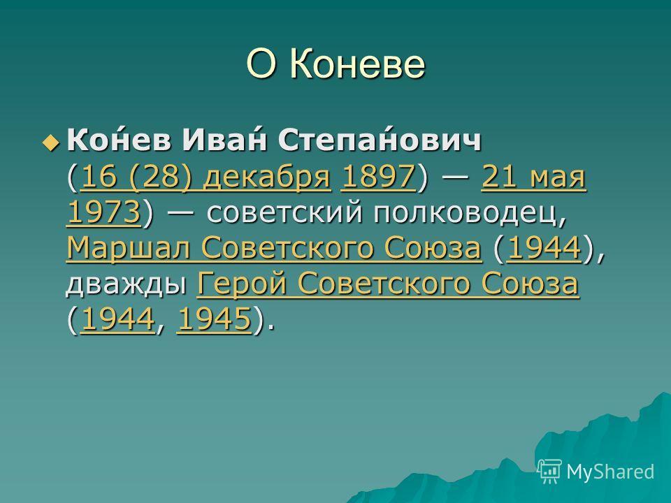 О Коневе Ко́нев Ива́н Степа́нович (16 (28) декабря 1897) 21 мая 1973) советский полководец, Маршал Советского Союза (1944), дважды Герой Советского Союза (1944, 1945). Ко́нев Ива́н Степа́нович (16 (28) декабря 1897) 21 мая 1973) советский полководец,