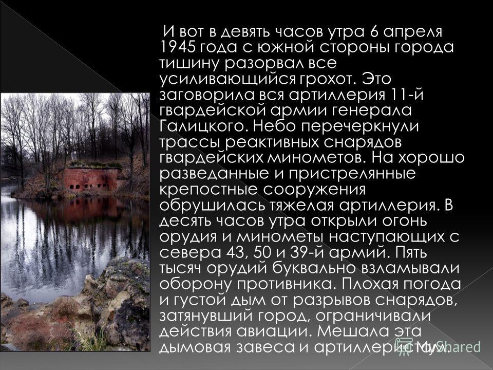 И вот в девять часов утра 6 апреля 1945 года с южной стороны города тишину разорвал все усиливающийся грохот. Это заговорила вся артиллерия 11-й гвардейской армии генерала Галицкого. Небо перечеркнули трассы реактивных снарядов гвардейских минометов.