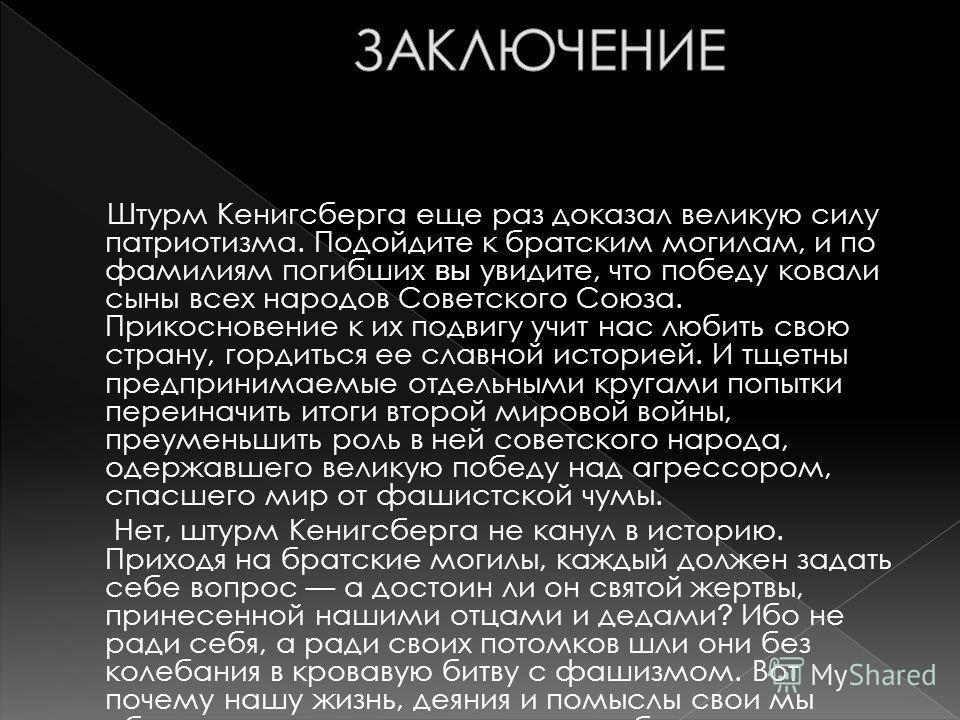 Штурм Кенигсберга еще раз доказал великую силу патриотизма. Подойдите к братским могилам, и по фамилиям погибших вы увидите, что победу ковали сыны всех народов Советского Союза. Прикосновение к их подвигу учит нас любить свою страну, гордиться ее сл