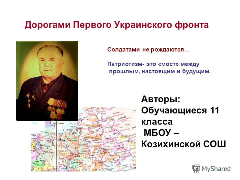 Дорогами Первого Украинского фронта Солдатами не рождаются… Патриотизм- это «мост» между прошлым, настоящим и будущим. Авторы: Обучающиеся 11 класса МБОУ – Козихинской СОШ
