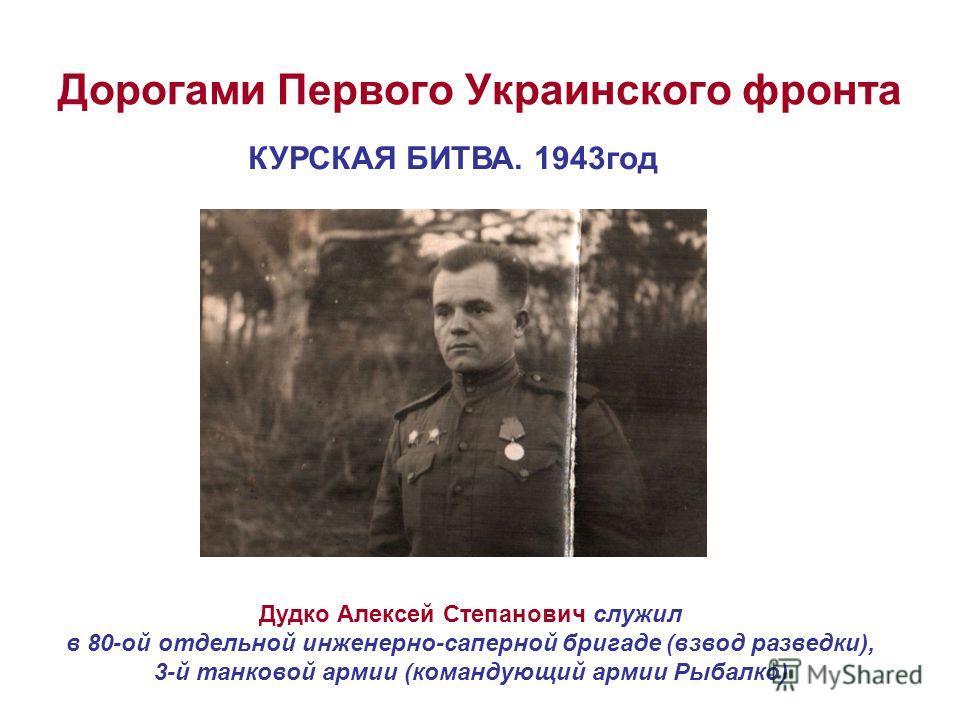 Дорогами Первого Украинского фронта КУРСКАЯ БИТВА. 1943год Дудко Алексей Степанович служил в 80-ой отдельной инженерно-саперной бригаде (взвод разведки), 3-й танковой армии (командующий армии Рыбалко)