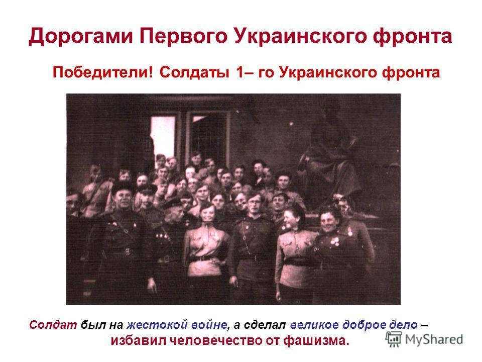 Дорогами Первого Украинского фронта Солдат был на жестокой войне, а сделал великое доброе дело – избавил человечество от фашизма. Победители! Солдаты 1– го Украинского фронта