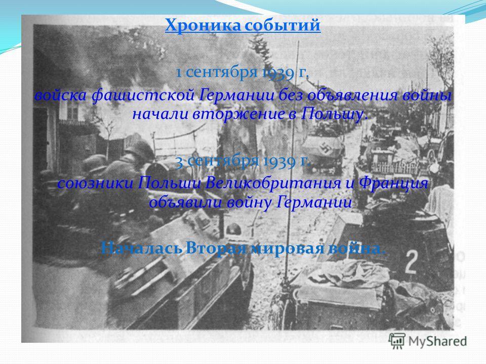 Хроника событий 1 сентября 1939 г. войска фашистской Германии без объявления войны начали вторжение в Польшу. 3 сентября 1939 г. союзники Польши Великобритания и Франция объявили войну Германии Началась Вторая мировая война.