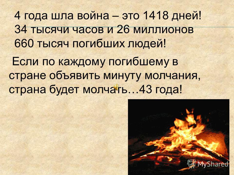 4 года шла война – это 1418 дней! 34 тысячи часов и 26 миллионов 660 тысяч погибших людей! Если по каждому погибшему в стране объявить минуту молчания, страна будет молчать…43 года!