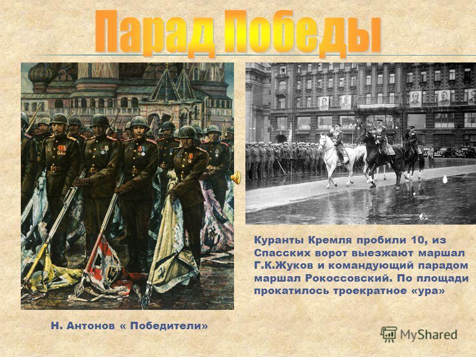 Куранты Кремля пробили 10, из Спасских ворот выезжают маршал Г.К.Жуков и командующий парадом маршал Рокоссовский. По площади прокатилось троекратное «ура» Н. Антонов « Победители»