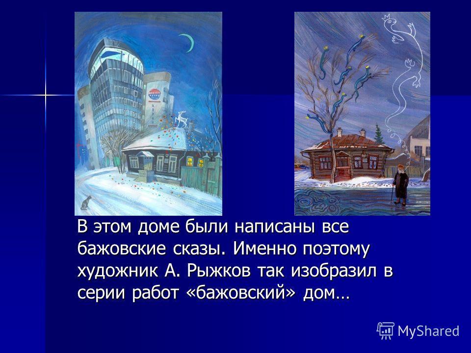 В этом доме были написаны все бажовские сказы. Именно поэтому художник А. Рыжков так изобразил в серии работ «бажовский» дом… В этом доме были написаны все бажовские сказы. Именно поэтому художник А. Рыжков так изобразил в серии работ «бажовский» дом