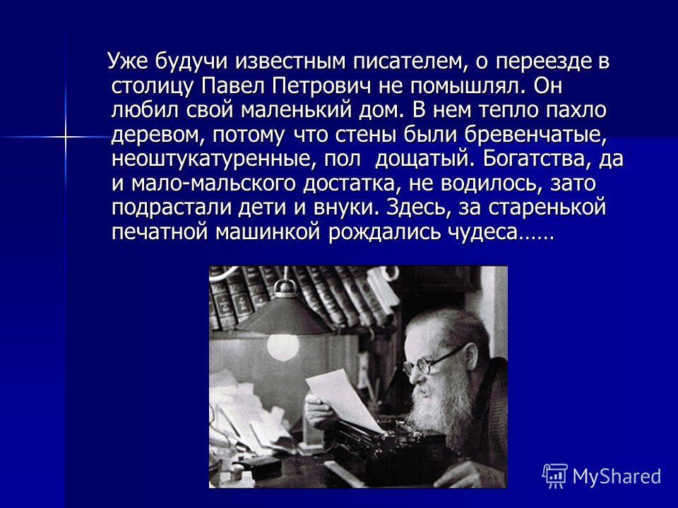 Уже будучи известным писателем, о переезде в столицу Павел Петрович не помышлял. Он любил свой маленький дом. В нем тепло пахло деревом, потому что стены были бревенчатые, неоштукатуренные, пол дощатый. Богатства, да и мало-мальского достатка, не вод
