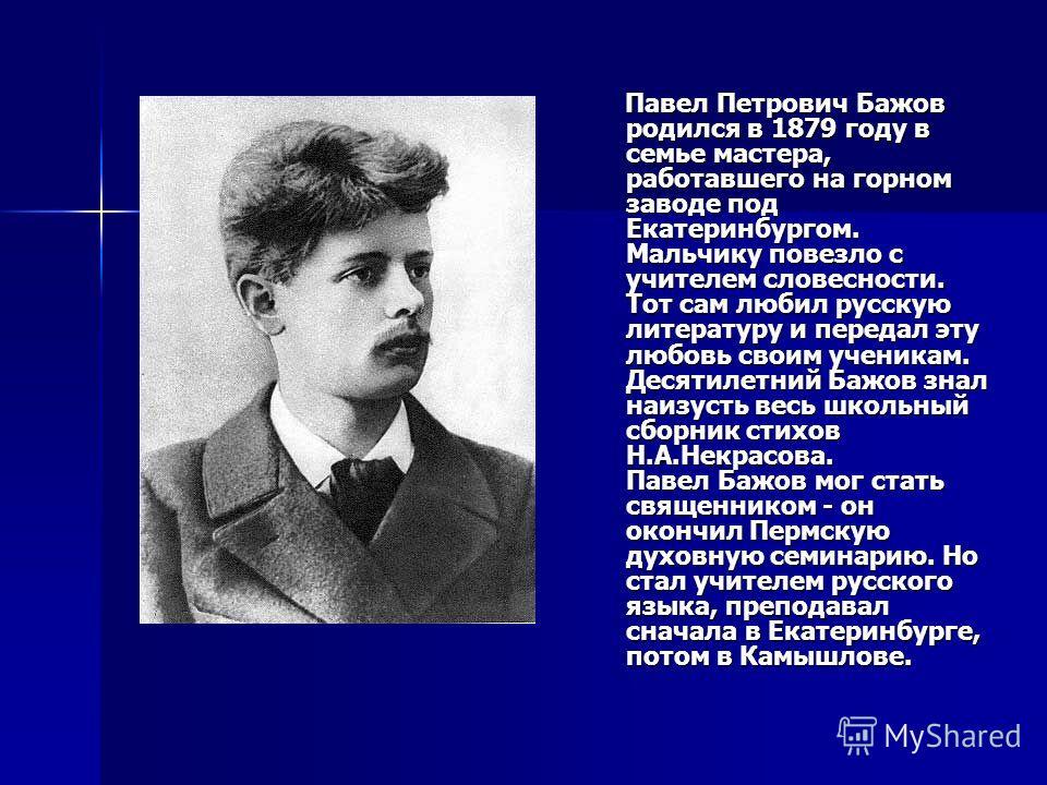 Павел Петрович Бажов родился в 1879 году в семье мастера, работавшего на горном заводе под Екатеринбургом. Мальчику повезло с учителем словесности. Тот сам любил русскую литературу и передал эту любовь своим ученикам. Десятилетний Бажов знал наизусть