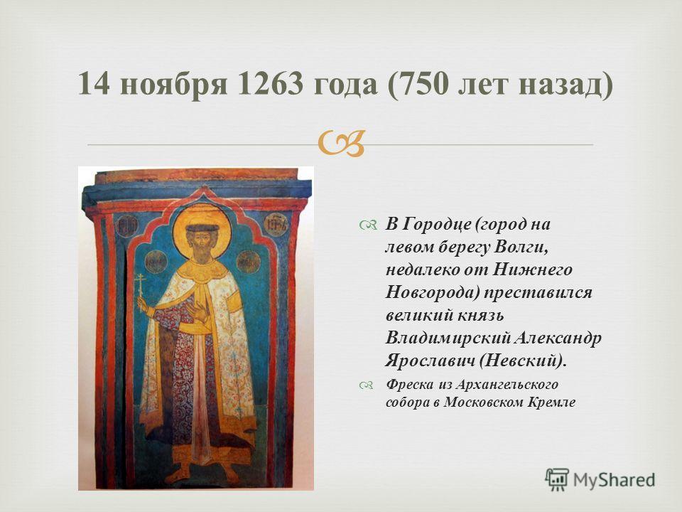 В Городце ( город на левом берегу Волги, недалеко от Нижнего Новгорода ) преставился великий князь Владимирский Александр Ярославич ( Невский ). Фреска из Архангельского собора в Московском Кремле 14 ноября 1263 года (750 лет назад )