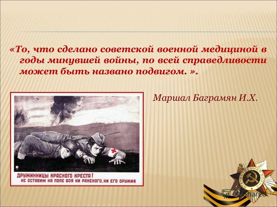 «То, что сделано советской военной медициной в годы минувшей войны, по всей справедливости может быть названо подвигом. ». Маршал Баграмян И.Х.