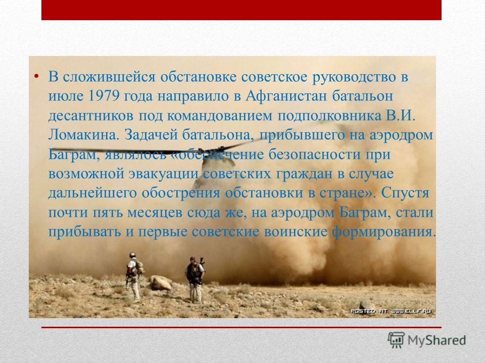 В сложившейся обстановке советское руководство в июле 1979 года направило в Афганистан батальон десантников под командованием подполковника В.И. Ломакина. Задачей батальона, прибывшего на аэродром Баграм, являлось «обеспечение безопасности при возмож