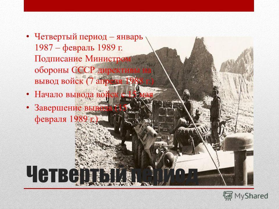 Четвертый период Четвертый период – январь 1987 – февраль 1989 г. Подписание Министром обороны СССР директивы на вывод войск (7 апреля 1988 г.) Начало вывода войск с 15 мая Завершение вывода (15 февраля 1989 г.)