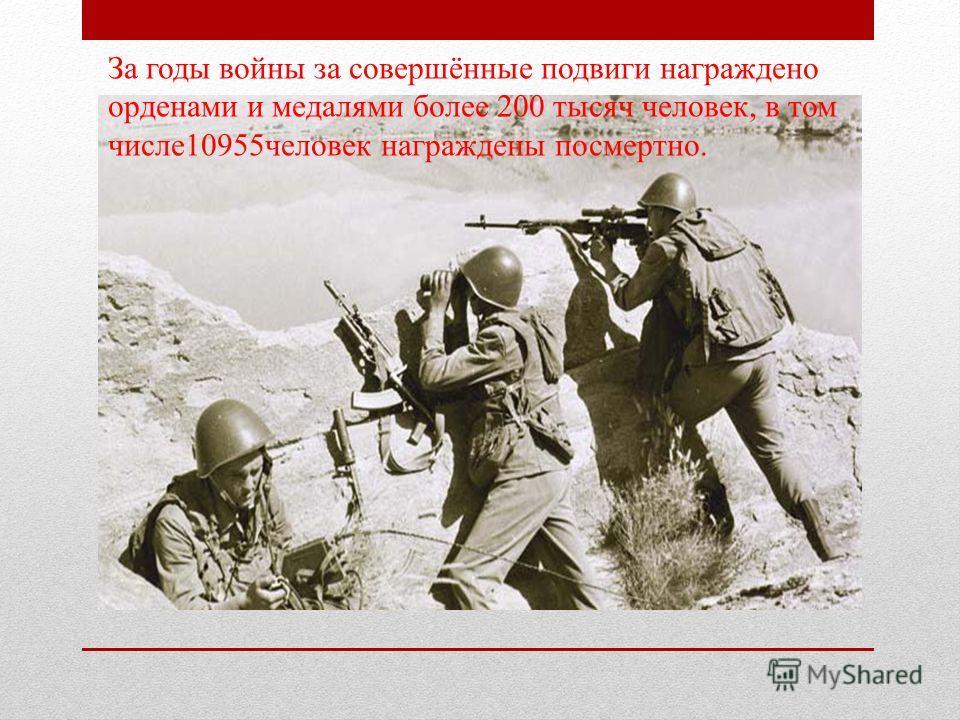 За годы войны за совершённые подвиги награждено орденами и медалями более 200 тысяч человек, в том числе10955человек награждены посмертно.