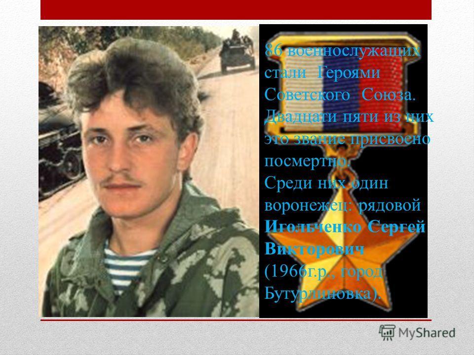 86 военнослужащих стали Героями Советского Союза. Двадцати пяти из них это звание присвоено посмертно. Среди них один воронежец: рядовой Игольченко Сергей Викторович (1966г.р., город Бутурлиновка).