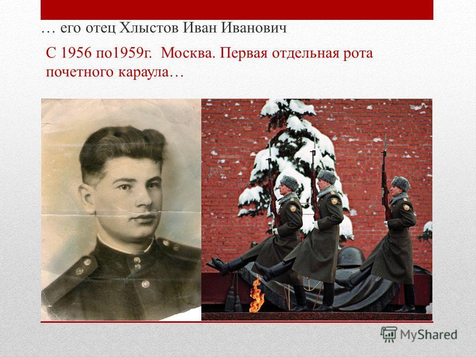 … его отец Хлыстов Иван Иванович С 1956 по1959г. Москва. Первая отдельная рота почетного караула…