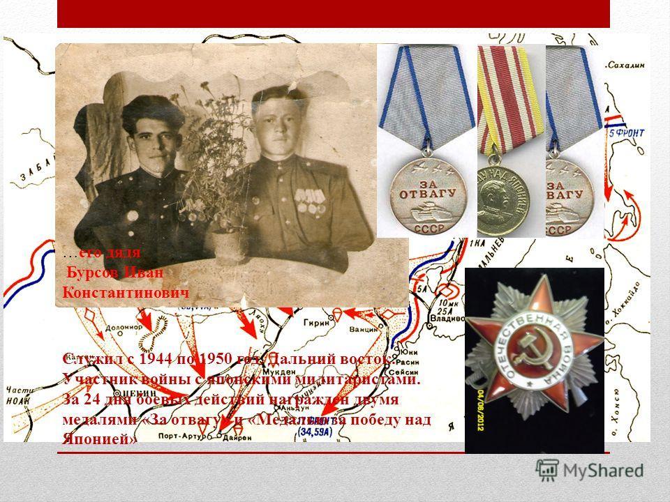 Служил с 1944 по 1950 год. Дальний восток. Участник войны с японскими милитаристами. За 24 дня боевых действий награжден двумя медалями «За отвагу» и «Медалью за победу над Японией» …его дядя Бурсов Иван Константинович