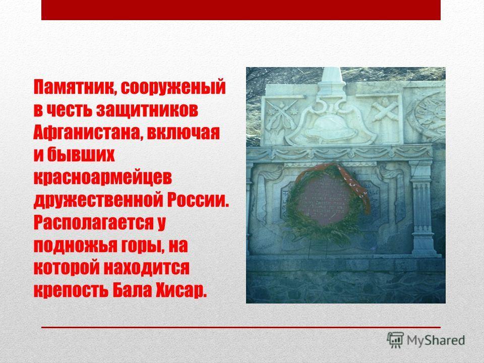 Памятник, сооруженый в честь защитников Афганистана, включая и бывших красноармейцев дружественной России. Располагается у подножья горы, на которой находится крепость Бала Хисар.