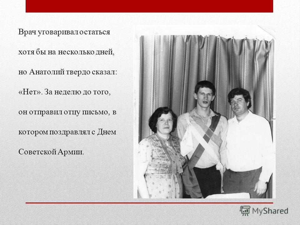 Врач уговаривал остаться хотя бы на несколько дней, но Анатолий твердо сказал: «Нет». За неделю до того, он отправил отцу письмо, в котором поздравлял с Днем Советской Армии.