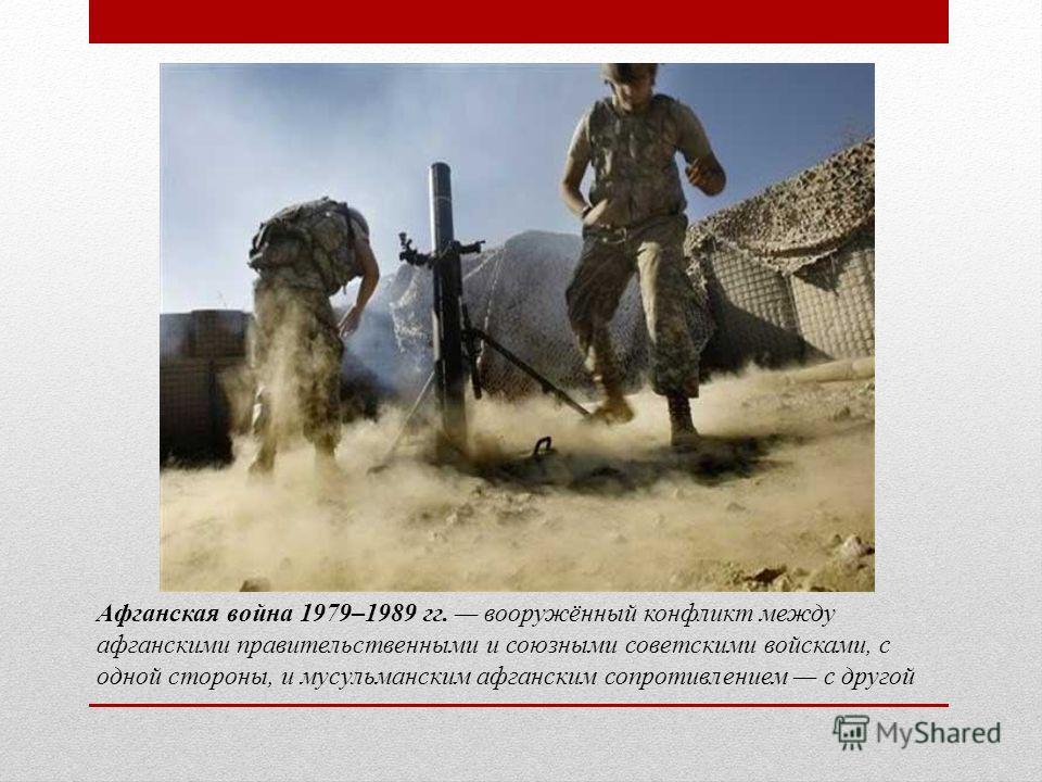 Афганская война 1979–1989 гг. вооружённый конфликт между афганскими правительственными и союзными советскими войсками, с одной стороны, и мусульманским афганским сопротивлением с другой
