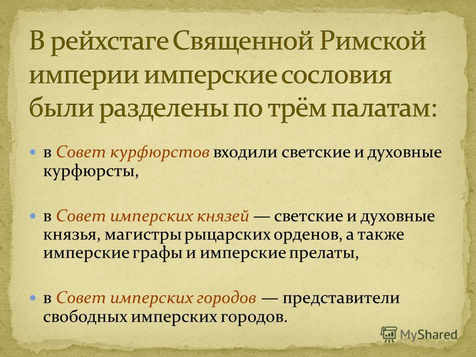 в Совет курфюрстов входили светские и духовные курфюрсты, в Совет имперских князей светские и духовные князья, магистры рыцарских орденов, а также имперские графы и имперские прелаты, в Совет имперских городов представители свободных имперских городо