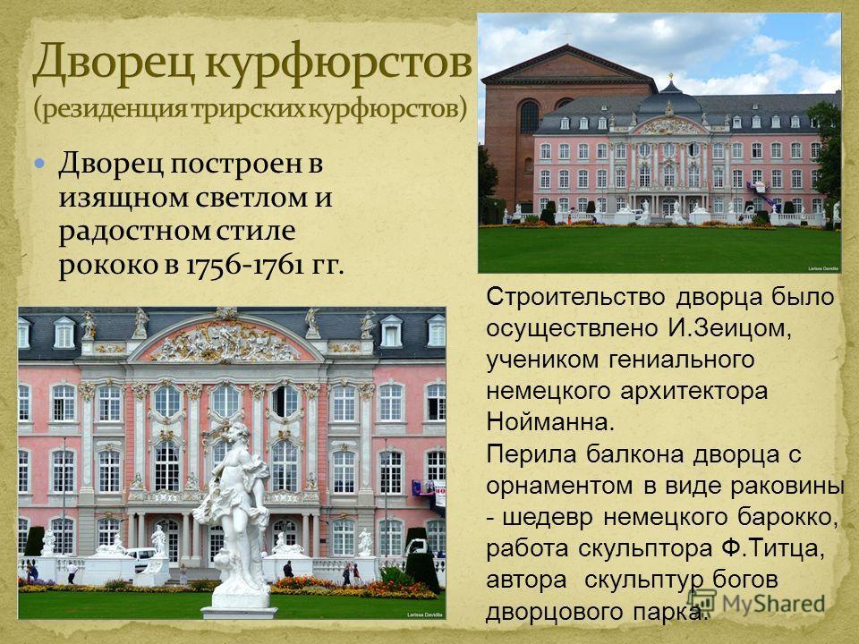 Дворец построен в изящном светлом и радостном стиле рококо в 1756-1761 гг. Строительство дворца было осуществлено И.Зеицом, учеником гениального немецкого архитектора Нойманна. Перила балкона дворца с орнаментом в виде раковины - шедевр немецкого бар