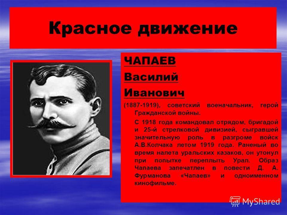Красное движение ЧАПАЕВ Василий Иванович (1887-1919), советский военачальник, герой Гражданской войны. С 1918 года командовал отрядом, бригадой и 25-й стрелковой дивизией, сыгравшей значительную роль в разгроме войск А.В.Колчака летом 1919 года. Ране