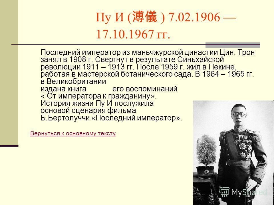 Пу И ( ) 7.02.1906 17.10.1967 гг. Последний император из маньчжурской династии Цин. Трон занял в 1908 г. Свергнут в результате Синьхайской революции 1911 – 1913 гг. После 1959 г. жил в Пекине, работая в мастерской ботанического сада. В 1964 – 1965 гг