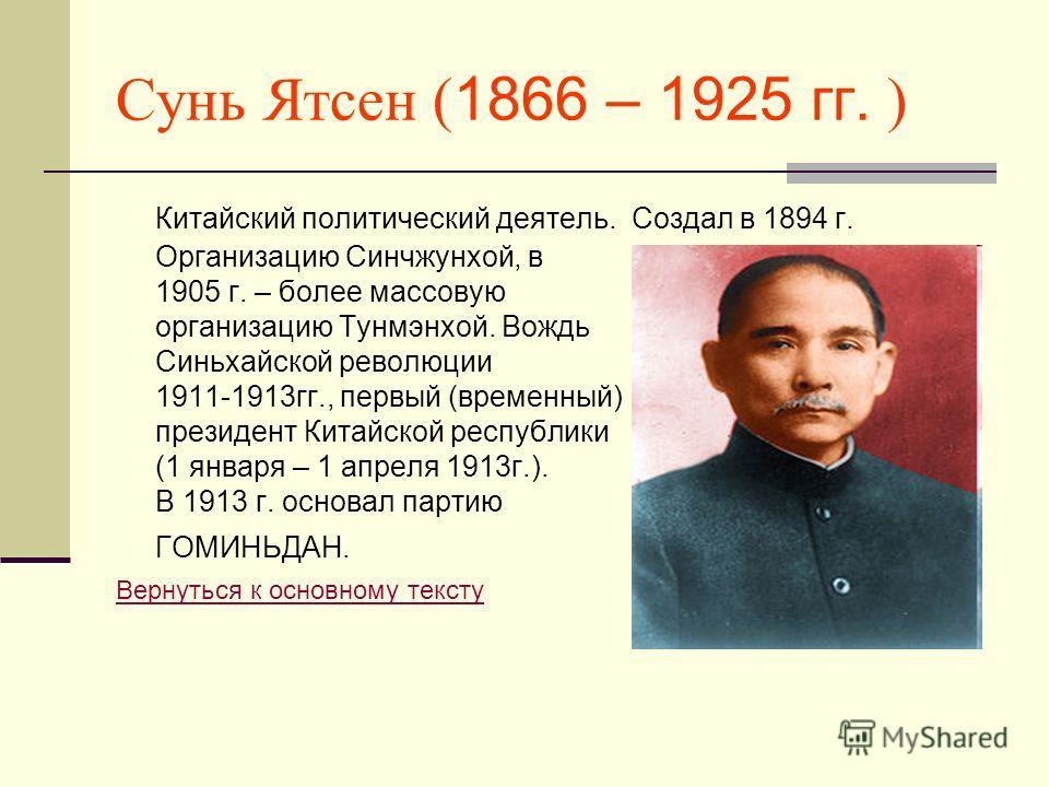 Сунь Ятсен ( 1866 – 1925 гг. ) Китайский политический деятель. Создал в 1894 г. Организацию Синчжунхой, в 1905 г. – более массовую организацию Тунмэнхой. Вождь Синьхайской революции 1911-1913гг., первый (временный) президент Китайской республики (1 я
