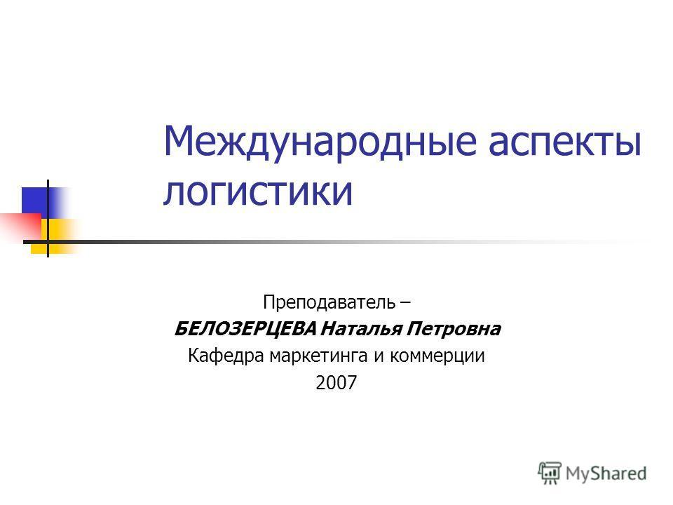 Международные аспекты логистики Преподаватель – БЕЛОЗЕРЦЕВА Наталья Петровна Кафедра маркетинга и коммерции 2007